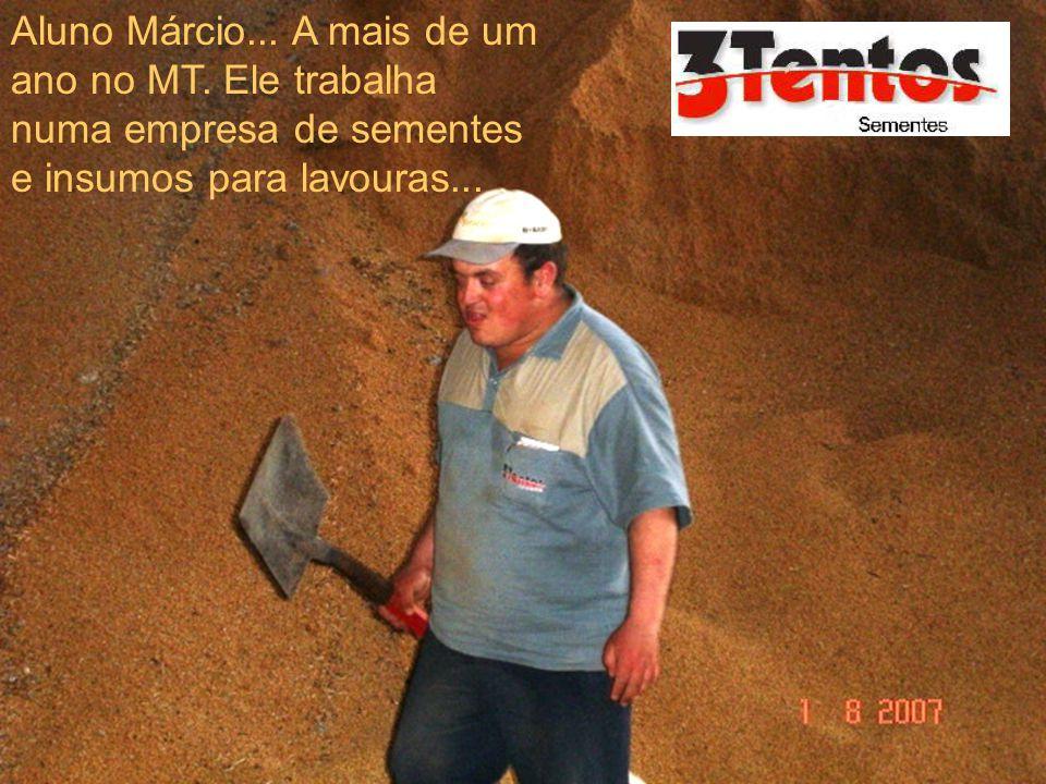 Aluno Márcio... A mais de um ano no MT. Ele trabalha numa empresa de sementes e insumos para lavouras...