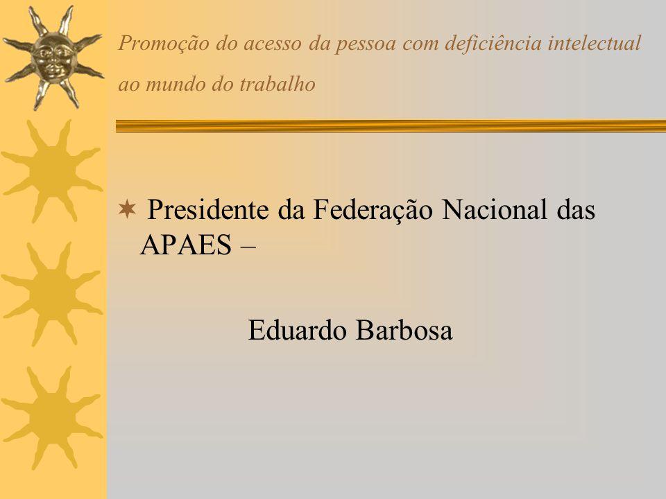 Promoção do acesso da pessoa com deficiência intelectual ao mundo do trabalho Presidente da Federação Nacional das APAES – Eduardo Barbosa