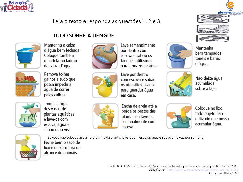 Leia o texto e responda as questões 1, 2 e 3. TUDO SOBRE A DENGUE Se você não colocou areia no pratinho da planta, lave-o com escova, água e sabão uma