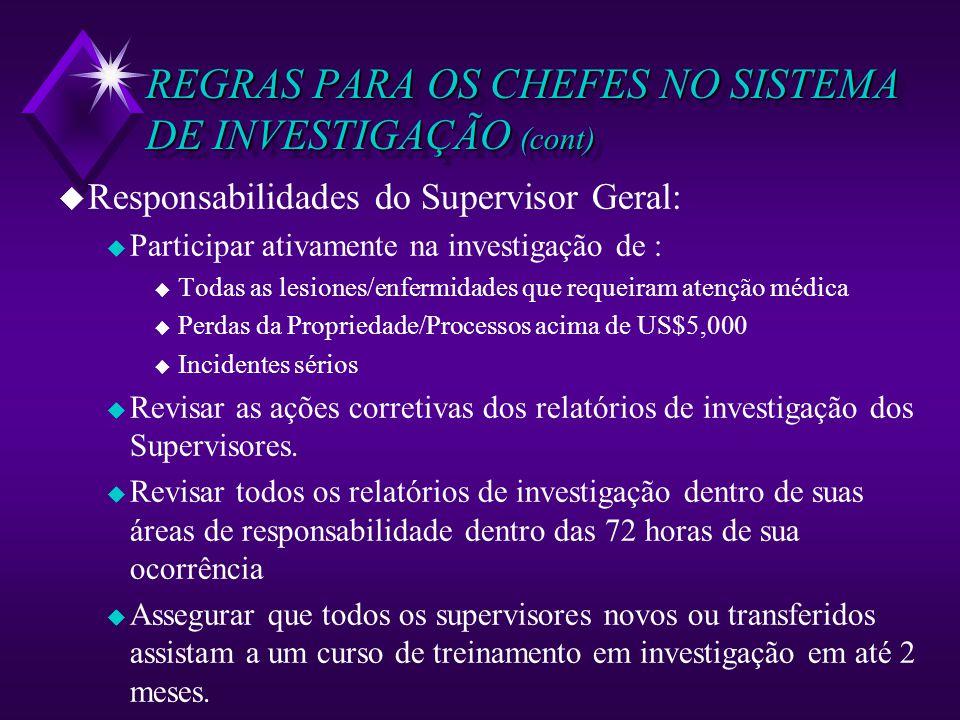 REGRAS PARA OS CHEFES NO SISTEMA DE INVESTIGAÇÃO (cont) u Responsabilidades do Supervisor Geral: u Participar ativamente na investigação de : u Todas