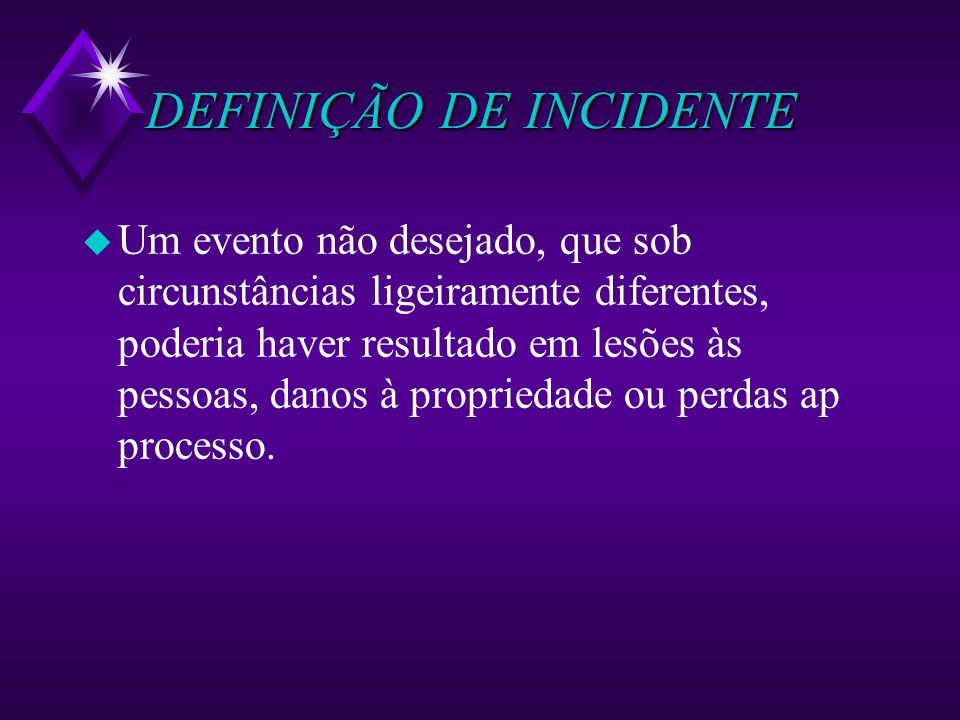 DEFINIÇÃO DE INCIDENTE u Um evento não desejado, que sob circunstâncias ligeiramente diferentes, poderia haver resultado em lesões às pessoas, danos à