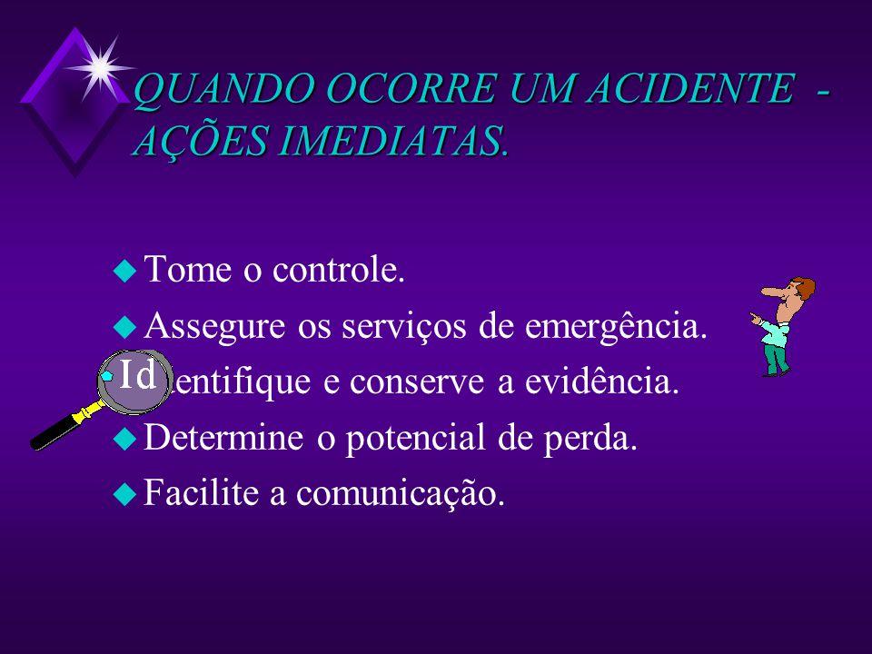 QUANDO OCORRE UM ACIDENTE - AÇÕES IMEDIATAS. u Tome o controle. u Assegure os serviços de emergência. u Identifique e conserve a evidência. u Determin