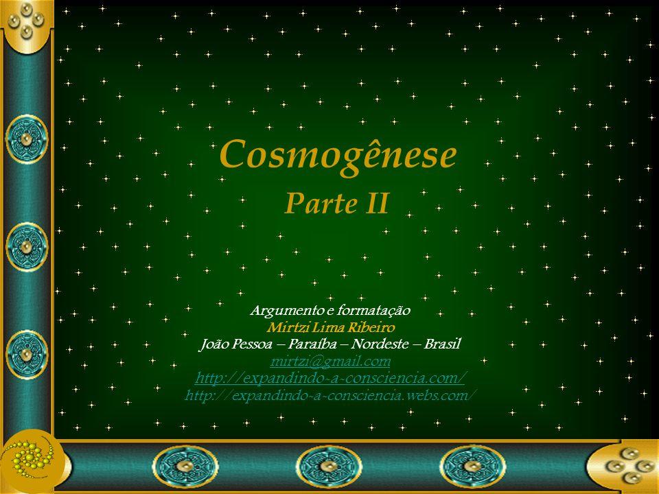 Argumento e formatação Mirtzi Lima Ribeiro João Pessoa – Paraíba – Nordeste – Brasil mirtzi@gmail.com http://expandindo-a-consciencia.com/ http://expandindo-a-consciencia.webs.com/ Cosmogênese Parte II