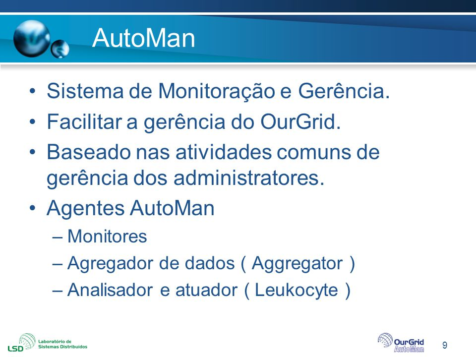 9 AutoMan Sistema de Monitoração e Gerência. Facilitar a gerência do OurGrid. Baseado nas atividades comuns de gerência dos administratores. Agentes A