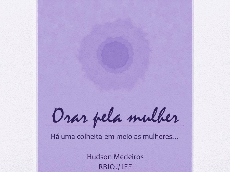Orar pela mulher Há uma colheita em meio as mulheres… Hudson Medeiros RBIOJ/ IEF