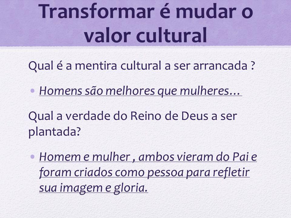 Transformar é mudar o valor cultural Qual é a mentira cultural a ser arrancada ? Homens são melhores que mulheres… Qual a verdade do Reino de Deus a s