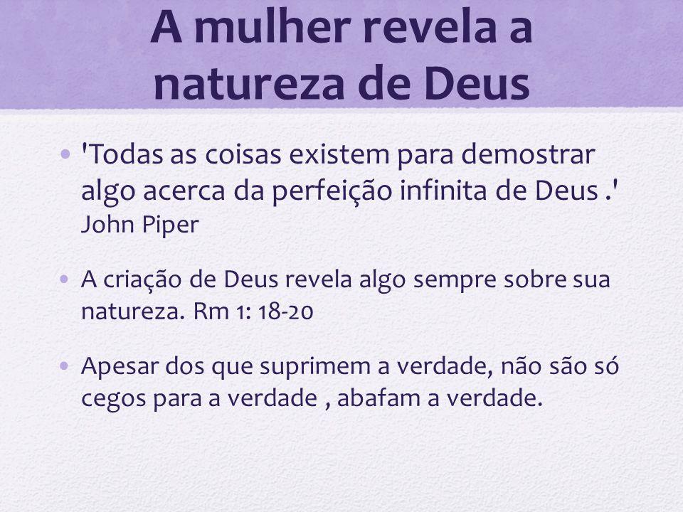 A mulher revela a natureza de Deus Todas as coisas existem para demostrar algo acerca da perfeição infinita de Deus. John Piper A criação de Deus revela algo sempre sobre sua natureza.