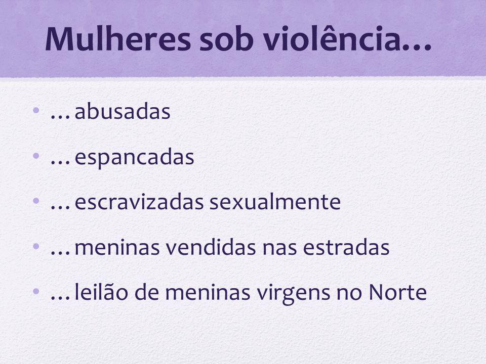 Mulheres sob violência… …abusadas …espancadas …escravizadas sexualmente …meninas vendidas nas estradas …leilão de meninas virgens no Norte