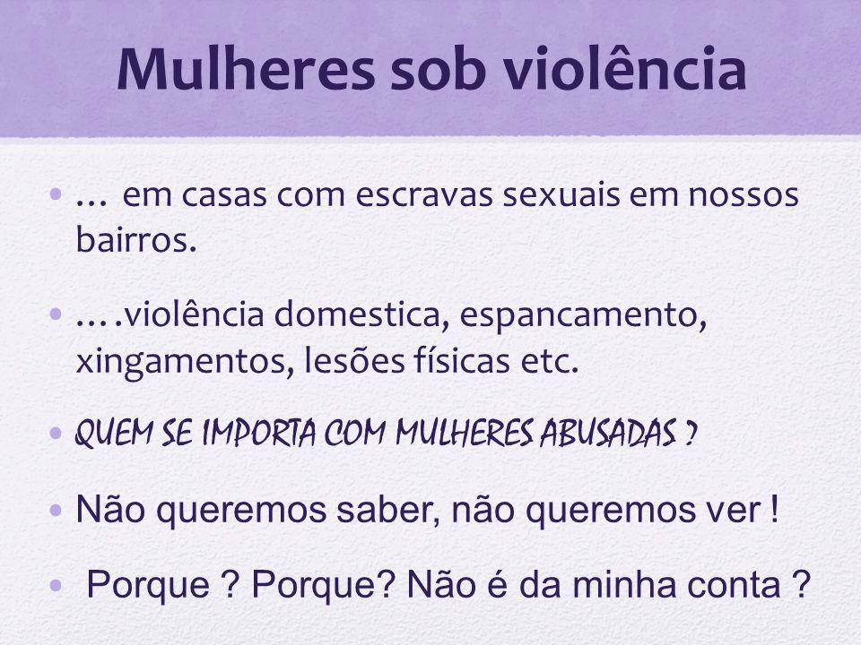 Mulheres sob violência … em casas com escravas sexuais em nossos bairros. ….violência domestica, espancamento, xingamentos, lesões físicas etc. QUEM S