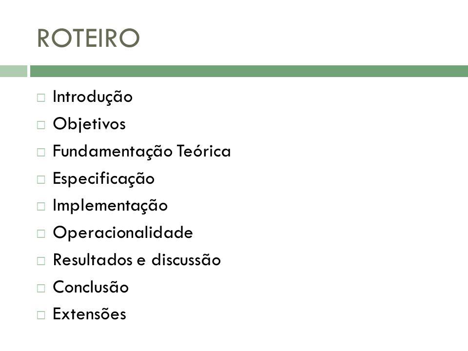 ROTEIRO Introdução Objetivos Fundamentação Teórica Especificação Implementação Operacionalidade Resultados e discussão Conclusão Extensões