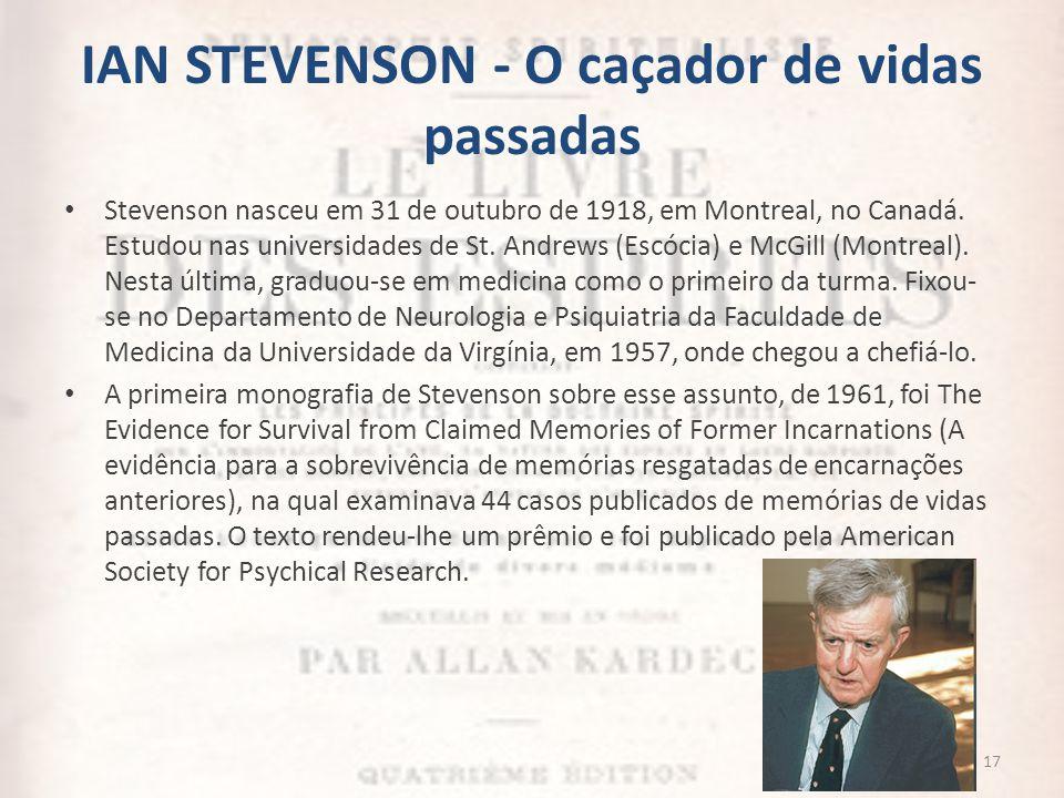 IAN STEVENSON - O caçador de vidas passadas Stevenson nasceu em 31 de outubro de 1918, em Montreal, no Canadá. Estudou nas universidades de St. Andrew
