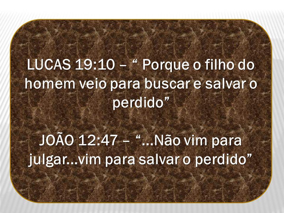LUCAS 19:10 – Porque o filho do homem veio para buscar e salvar o perdido JOÃO 12:47 –...Não vim para julgar...vim para salvar o perdido