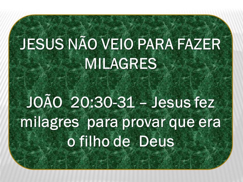 JESUS NÃO VEIO PARA FAZER MILAGRES JOÃO 20:30-31 – Jesus fez milagres para provar que era o filho de Deus