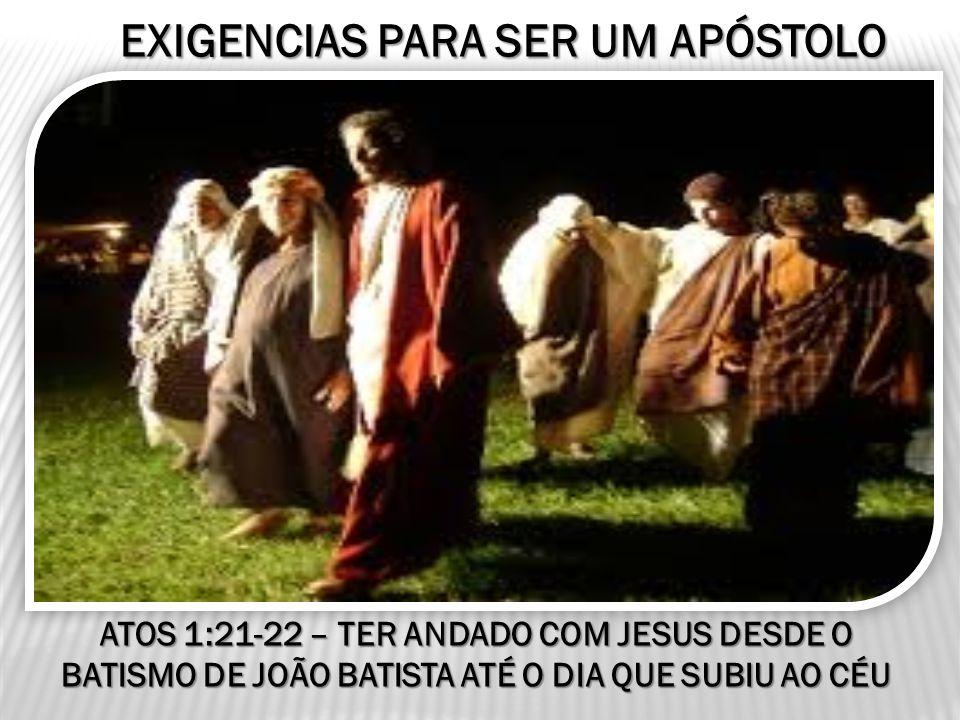 EXIGENCIAS PARA SER UM APÓSTOLO ATOS 1:21-22 – TER ANDADO COM JESUS DESDE O BATISMO DE JOÃO BATISTA ATÉ O DIA QUE SUBIU AO CÉU