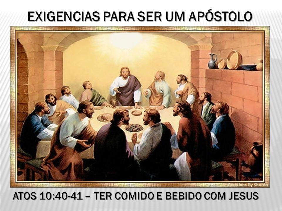 EXIGENCIAS PARA SER UM APÓSTOLO ATOS 10:40-41 – TER COMIDO E BEBIDO COM JESUS