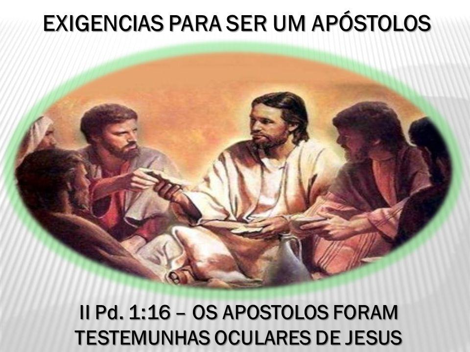 EXIGENCIAS PARA SER UM APÓSTOLOS II Pd. 1:16 – OS APOSTOLOS FORAM TESTEMUNHAS OCULARES DE JESUS