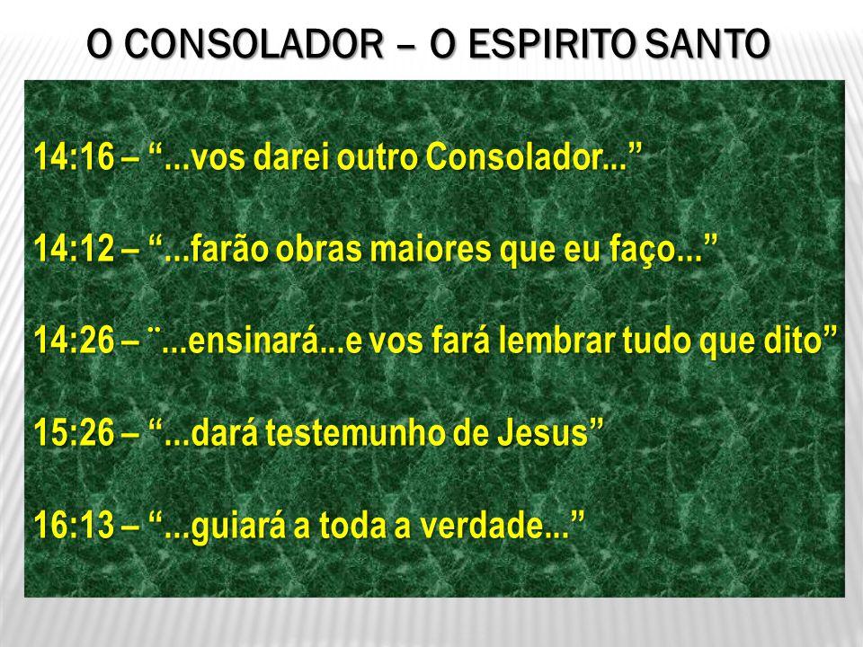 14:16 –...vos darei outro Consolador... 14:12 –...farão obras maiores que eu faço... 14:26 – ¨...ensinará...e vos fará lembrar tudo que dito 15:26 –..