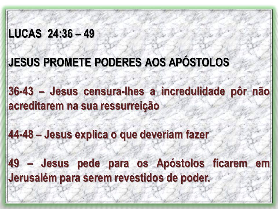 LUCAS 24:36 – 49 JESUS PROMETE PODERES AOS APÓSTOLOS 36-43 – Jesus censura-lhes a incredulidade pôr não acreditarem na sua ressurreição 44-48 – Jesus