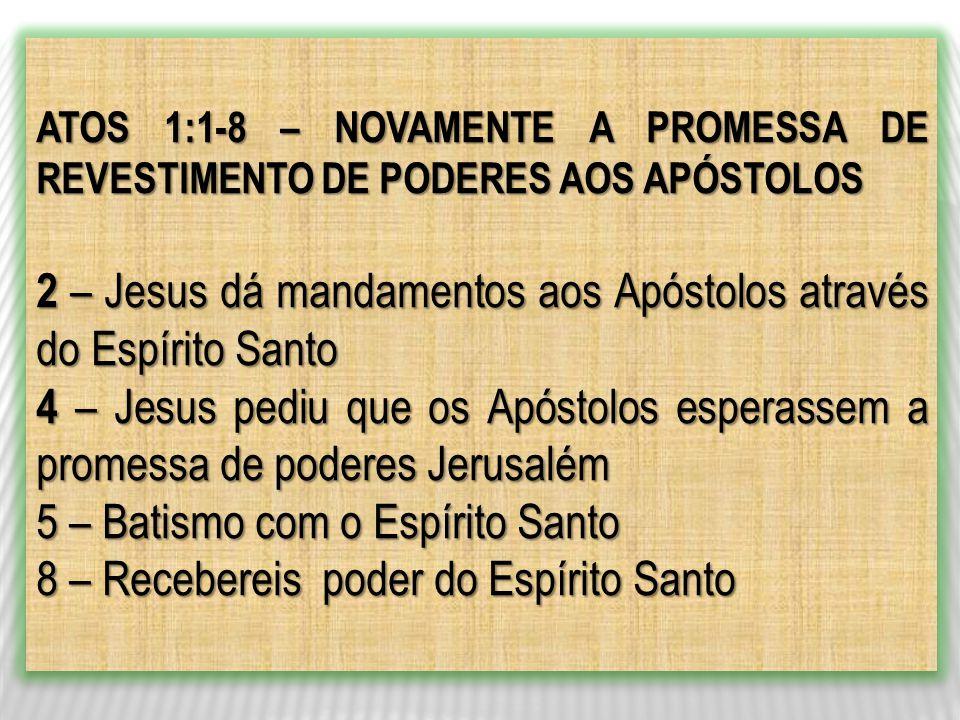 ATOS 1:1-8 – NOVAMENTE A PROMESSA DE REVESTIMENTO DE PODERES AOS APÓSTOLOS 2 – Jesus dá mandamentos aos Apóstolos através do Espírito Santo 4 – Jesus