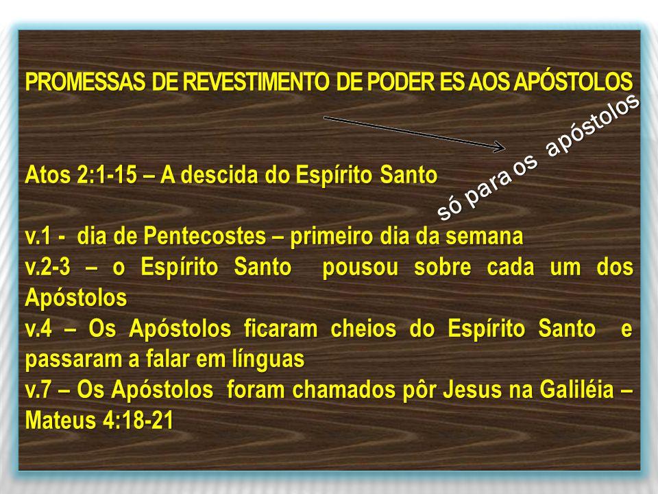 PROMESSAS DE REVESTIMENTO DE PODER ES AOS APÓSTOLOS Atos 2:1-15 – A descida do Espírito Santo v.1 - dia de Pentecostes – primeiro dia da semana v.2-3