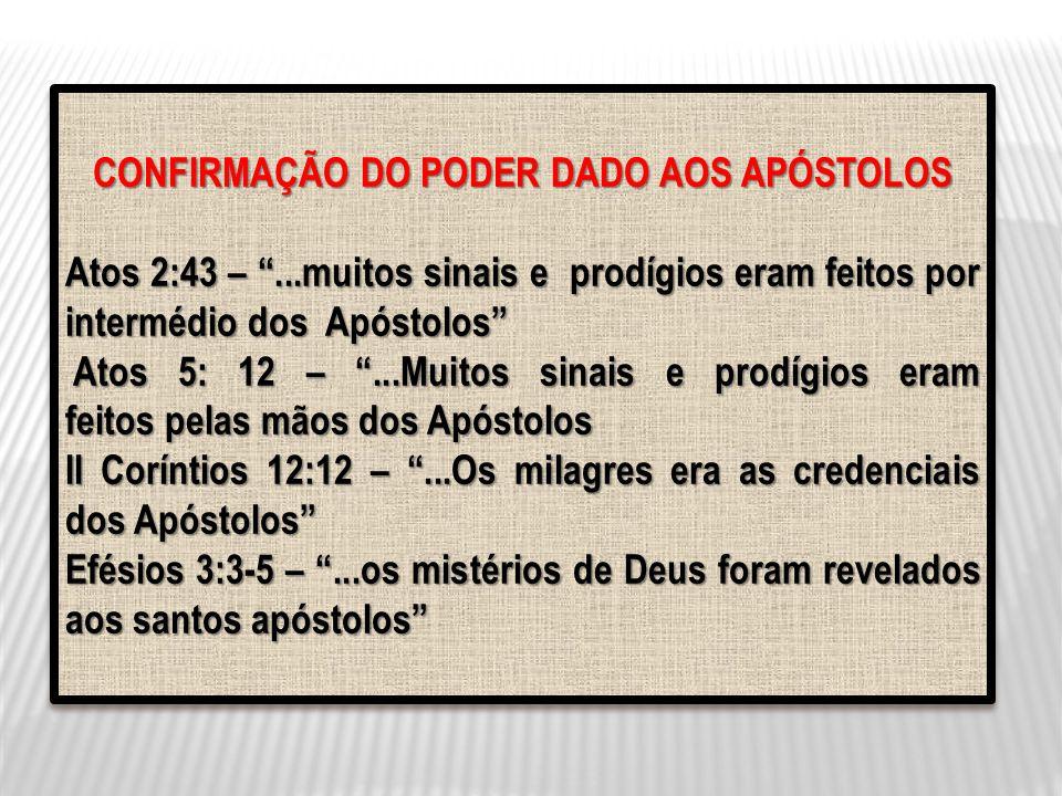 CONFIRMAÇÃO DO PODER DADO AOS APÓSTOLOS Atos 2:43 –...muitos sinais e prodígios eram feitos por intermédio dos Apóstolos Atos 5: 12 –...Muitos sinais