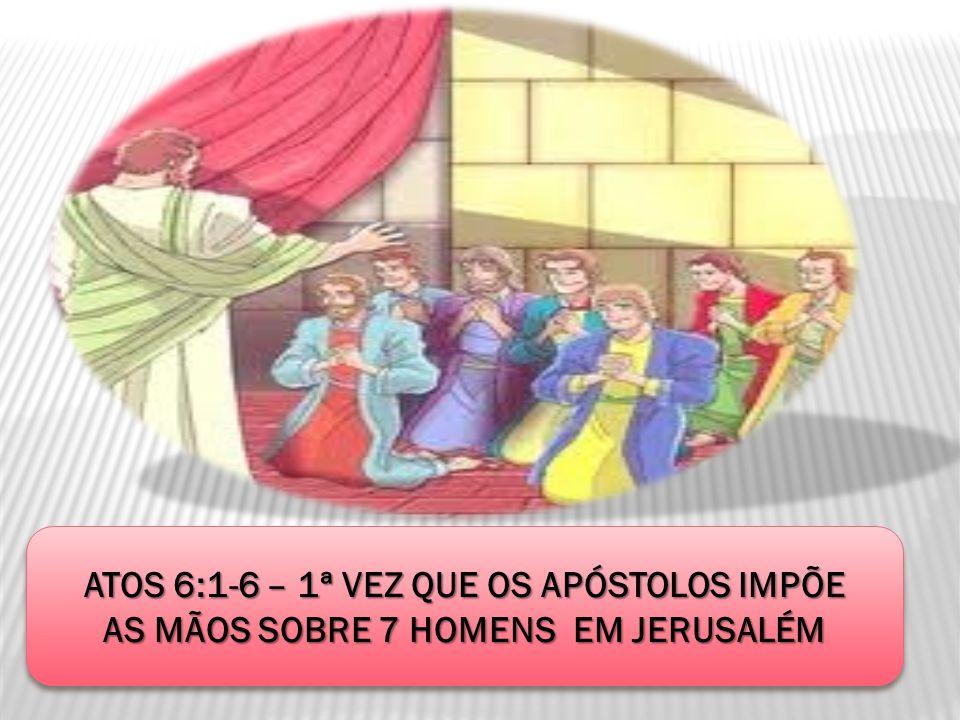 ATOS 6:1-6 – 1ª VEZ QUE OS APÓSTOLOS IMPÕE AS MÃOS SOBRE 7 HOMENS EM JERUSALÉM ATOS 6:1-6 – 1ª VEZ QUE OS APÓSTOLOS IMPÕE AS MÃOS SOBRE 7 HOMENS EM JE