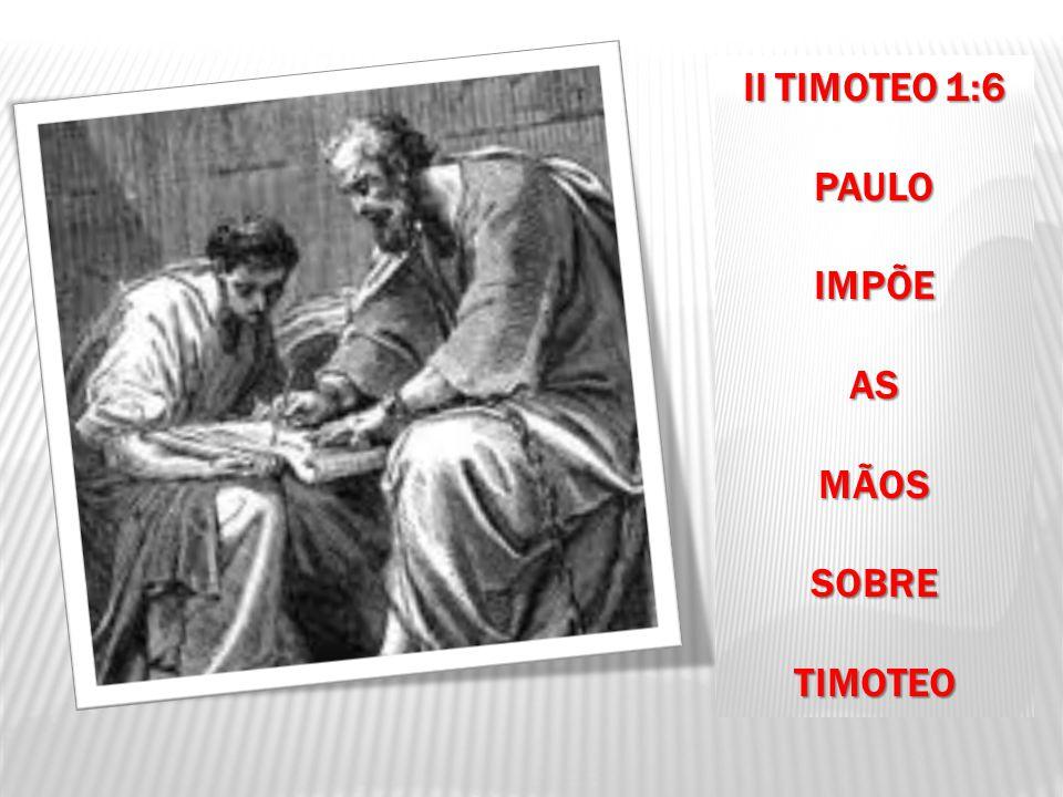 II TIMOTEO 1:6 PAULOIMPÕEASMÃOSSOBRETIMOTEO