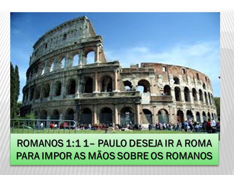 ROMANOS 1:1 1– PAULO DESEJA IR A ROMA PARA IMPOR AS MÃOS SOBRE OS ROMANOS