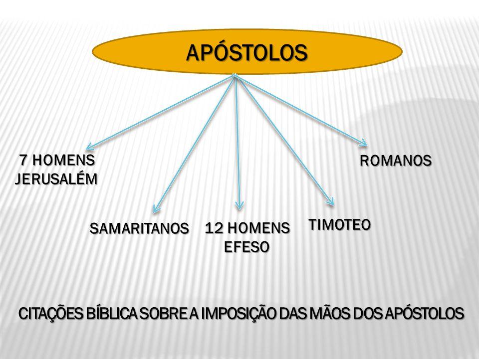 APÓSTOLOS 7 HOMENS JERUSALÉM SAMARITANOS 12 HOMENS EFESO TIMOTEO ROMANOS CITAÇÕES BÍBLICA SOBRE A IMPOSIÇÃO DAS MÃOS DOS APÓSTOLOS