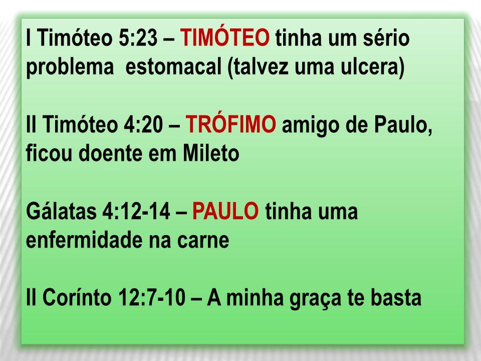 I Timóteo 5:23 – TIMÓTEO tinha um sério problema estomacal (talvez uma ulcera) II Timóteo 4:20 – TRÓFIMO amigo de Paulo, ficou doente em Mileto Gálata