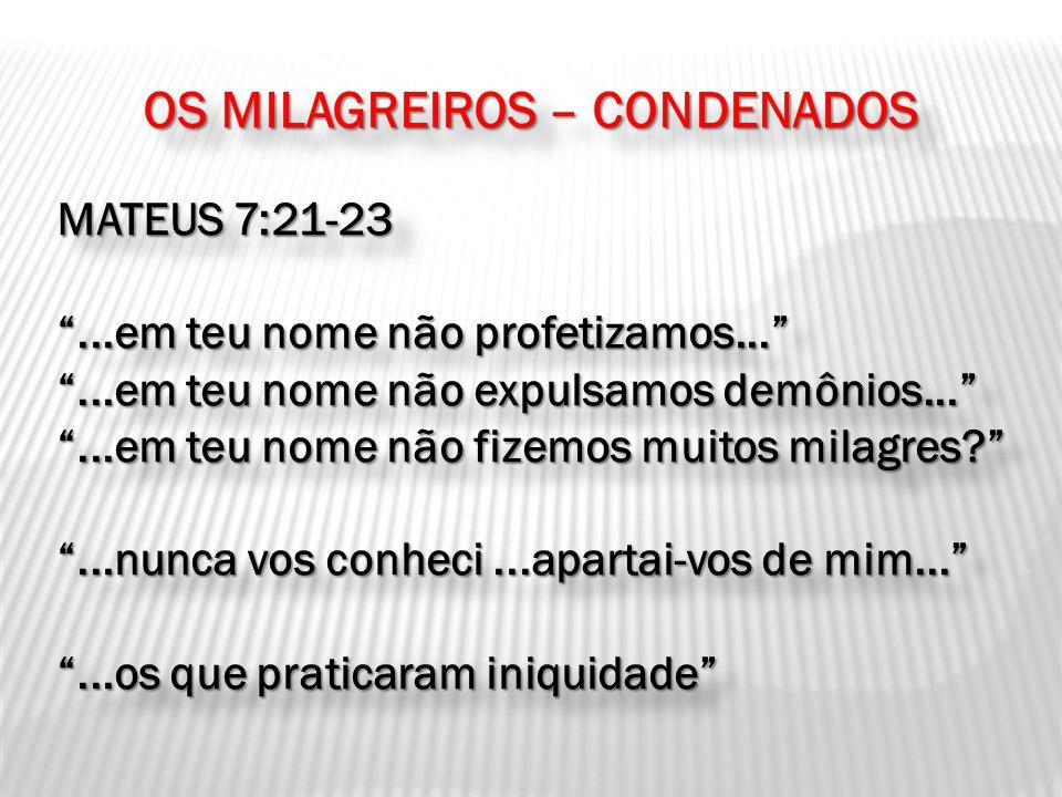 OS MILAGREIROS – CONDENADOS MATEUS 7:21-23...em teu nome não profetizamos......em teu nome não expulsamos demônios......em teu nome não fizemos muitos