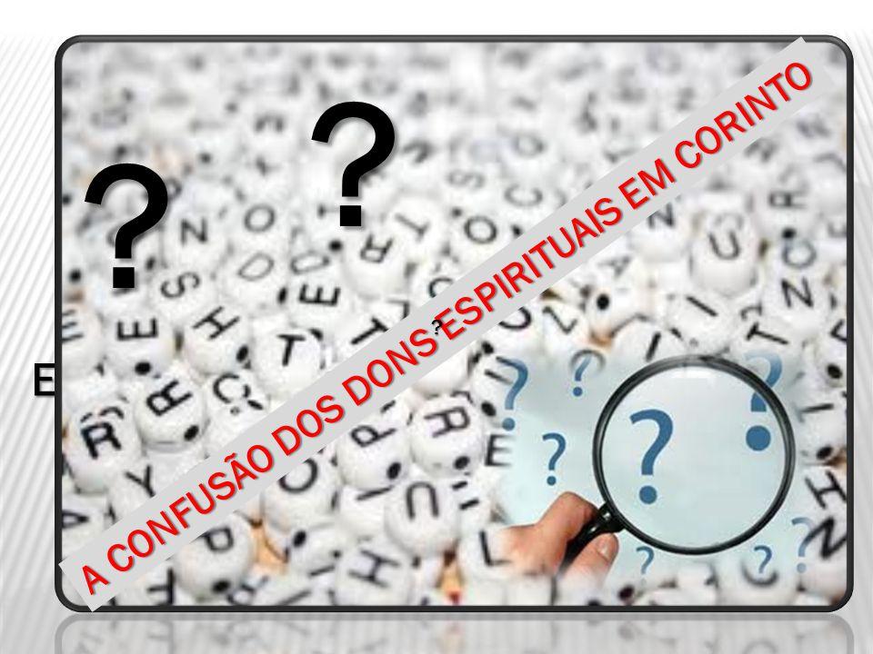 OS PROBLEMAS COM OS DONS ESPIRITUAIS NA IGREJA EM CORINTO A CONFUSÃO DOS DONS ESPIRITUAIS EM CORINTO ? ? ?