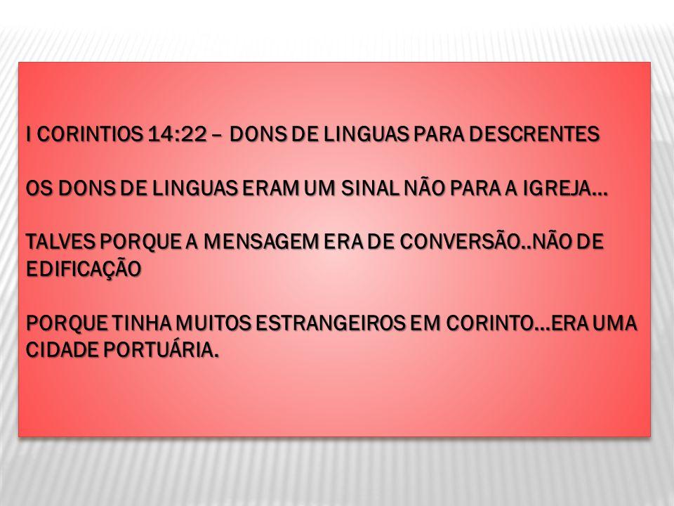 I CORINTIOS 14:22 – DONS DE LINGUAS PARA DESCRENTES OS DONS DE LINGUAS ERAM UM SINAL NÃO PARA A IGREJA... TALVES PORQUE A MENSAGEM ERA DE CONVERSÃO..N