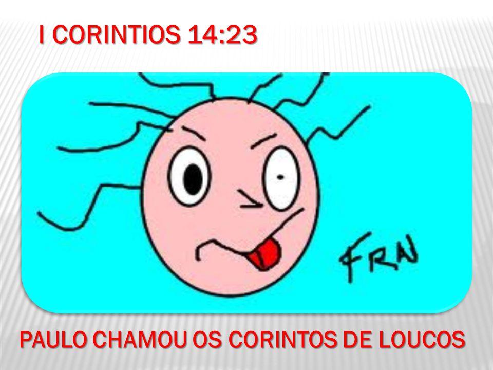 I CORINTIOS 14:23 PAULO CHAMOU OS CORINTOS DE LOUCOS
