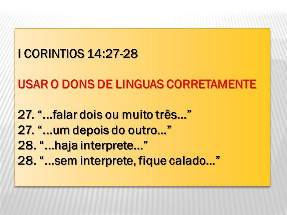 I CORINTIOS 14:27-28 USAR O DONS DE LINGUAS CORRETAMENTE 27....falar dois ou muito três... 27....um depois do outro... 28....haja interprete... 28....