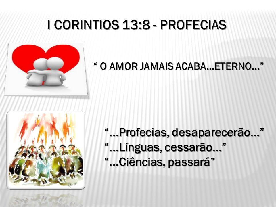 I CORINTIOS 13:8 - PROFECIAS O AMOR JAMAIS ACABA...ETERNO... O AMOR JAMAIS ACABA...ETERNO......Profecias, desaparecerão......Línguas, cessarão......Ci