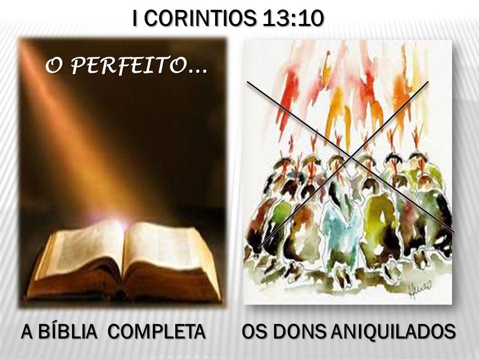O PERFEITO... O PERFEITO... : I CORINTIOS 13:10 A BÍBLIA COMPLETA OS DONS ANIQUILADOS A BÍBLIA COMPLETA OS DONS ANIQUILADOS