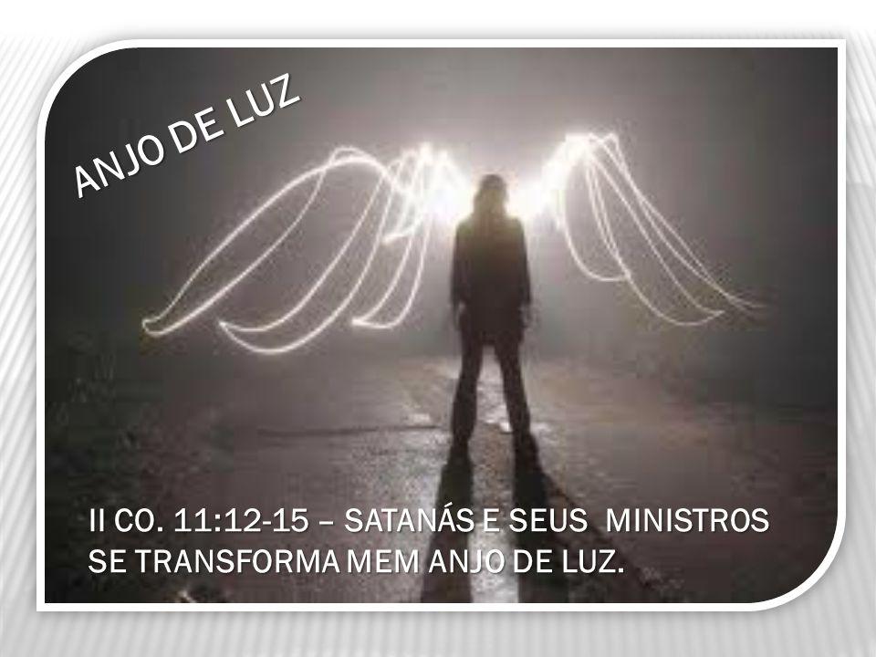 II CO. 11:12-15 – SATANÁS E SEUS MINISTROS SE TRANSFORMA MEM ANJO DE LUZ. ANJO DE LUZ