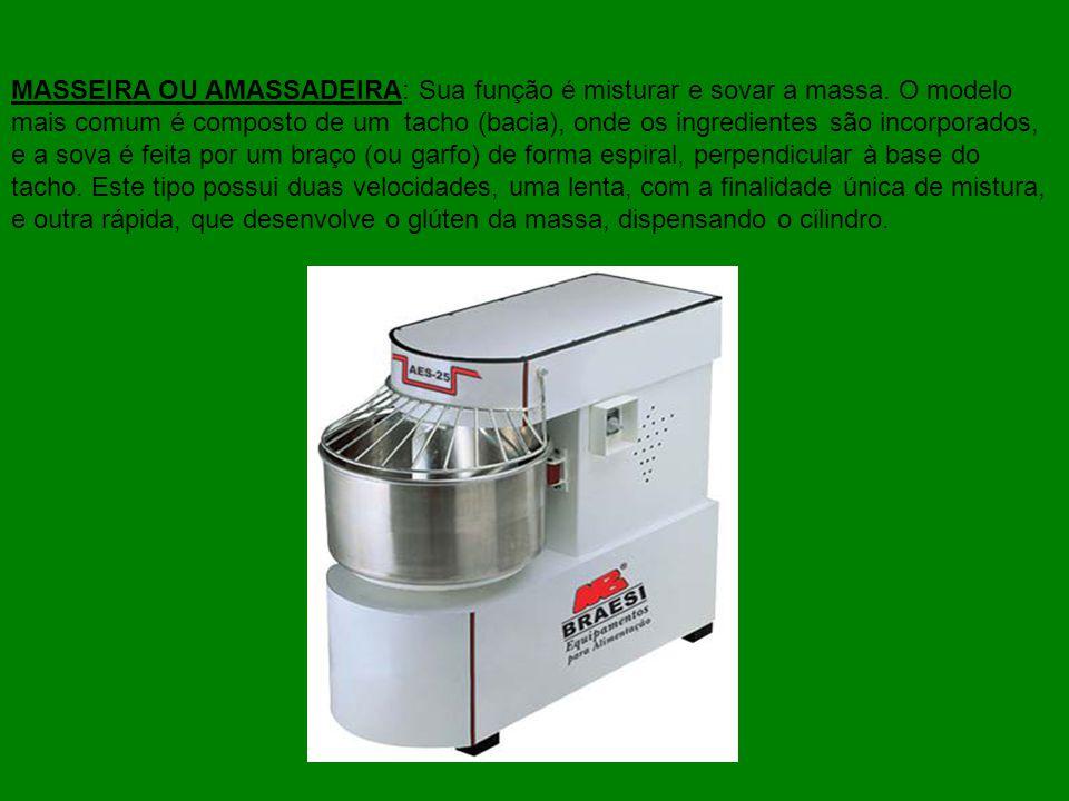 MASSEIRA OU AMASSADEIRA: Sua função é misturar e sovar a massa. O modelo mais comum é composto de um tacho (bacia), onde os ingredientes são incorpora