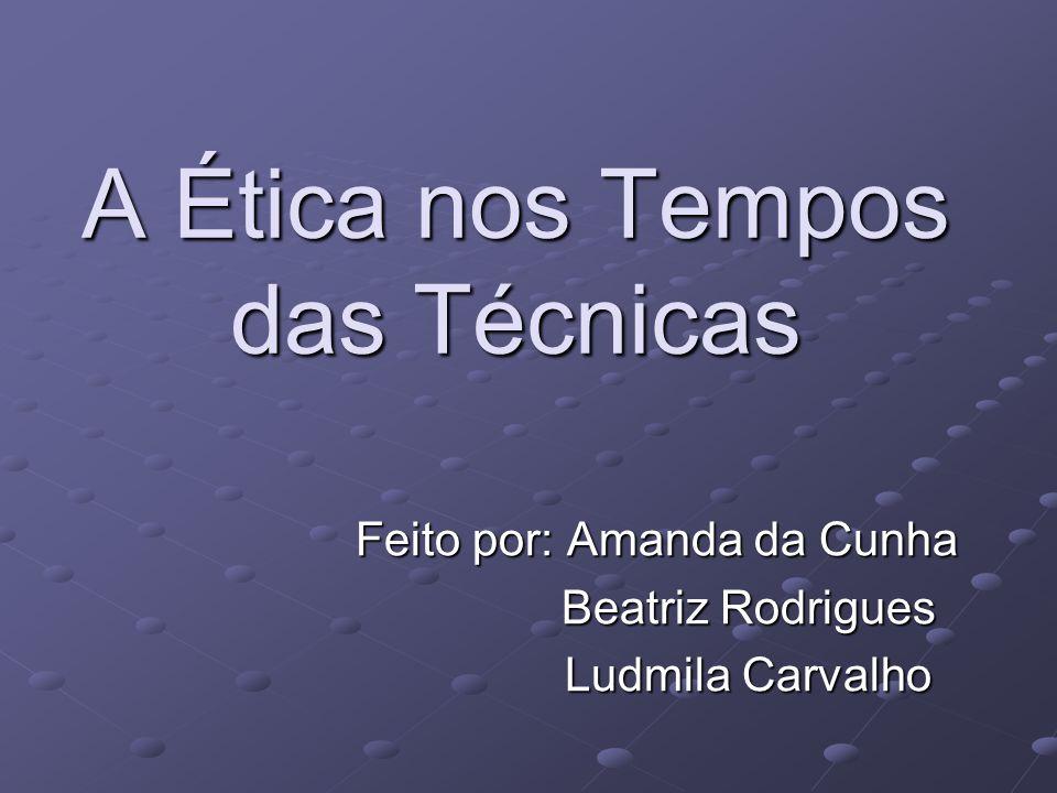 A Ética nos Tempos das Técnicas Feito por: Amanda da Cunha Beatriz Rodrigues Beatriz Rodrigues Ludmila Carvalho Ludmila Carvalho