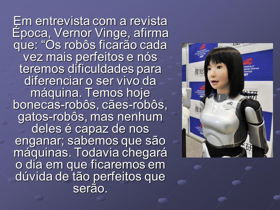 Em entrevista com a revista Época, Vernor Vinge, afirma que: Os robôs ficarão cada vez mais perfeitos e nós teremos dificuldades para diferenciar o se