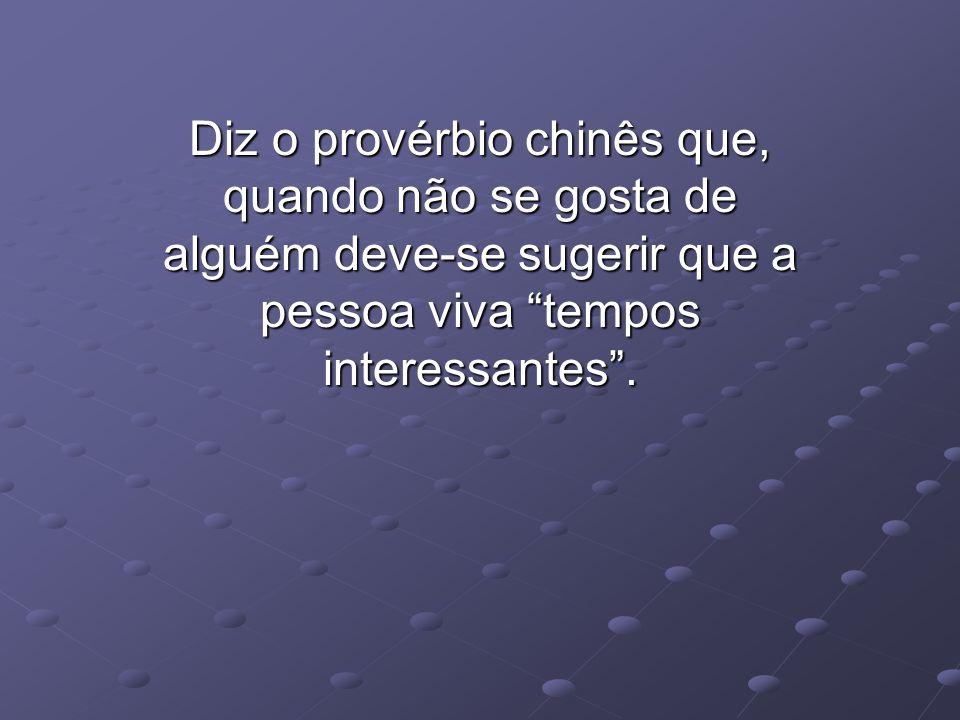 Diz o provérbio chinês que, quando não se gosta de alguém deve-se sugerir que a pessoa viva tempos interessantes.