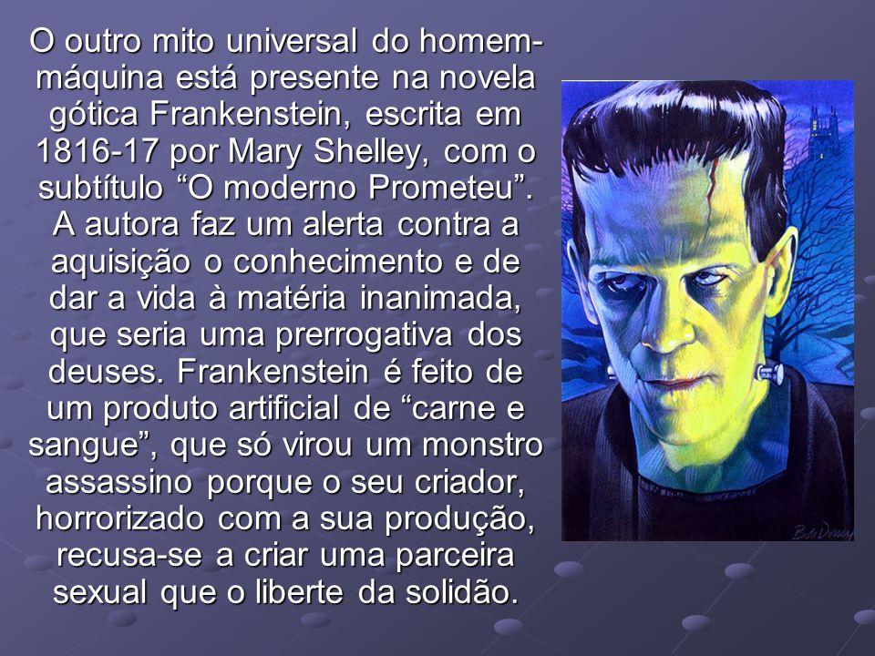 O outro mito universal do homem- máquina está presente na novela gótica Frankenstein, escrita em 1816-17 por Mary Shelley, com o subtítulo O moderno P