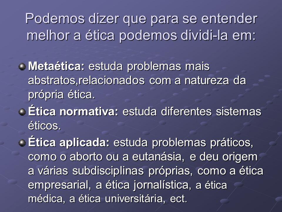 Podemos dizer que para se entender melhor a ética podemos dividi-la em: Metaética: estuda problemas mais abstratos,relacionados com a natureza da próp