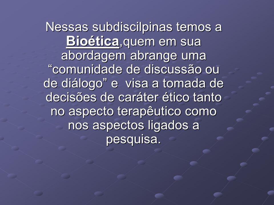 Nessas subdiscilpinas temos a Bioética,quem em sua abordagem abrange uma comunidade de discussão ou de diálogo e visa a tomada de decisões de caráter