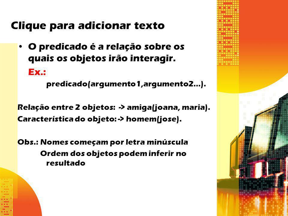 Clique para adicionar texto O predicado é a relação sobre os quais os objetos irão interagir. Ex.: predicado(argumento1,argumento2...). Relação entre