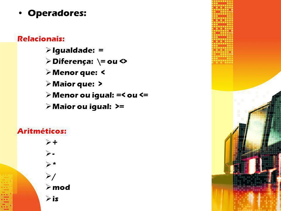 Operadores: Relacionais: Igualdade: = Diferença: \= ou <> Menor que: < Maior que: > Menor ou igual: =< ou <= Maior ou igual: >= Aritméticos: + - * / m