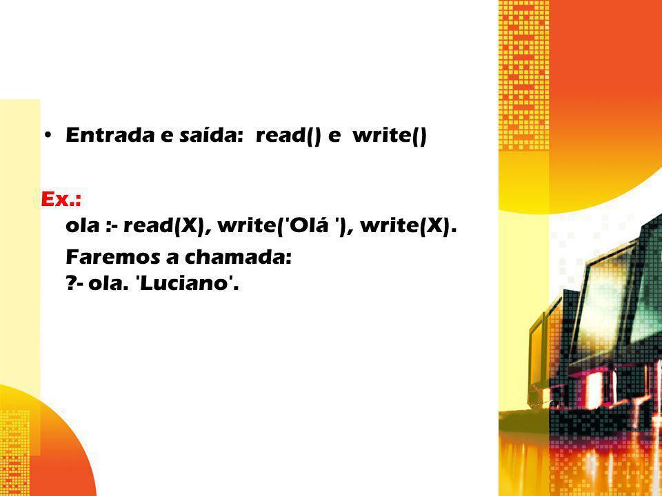 Entrada e saída: read() e write() Ex.: ola :- read(X), write('Olá '), write(X). Faremos a chamada: ?- ola. 'Luciano'.
