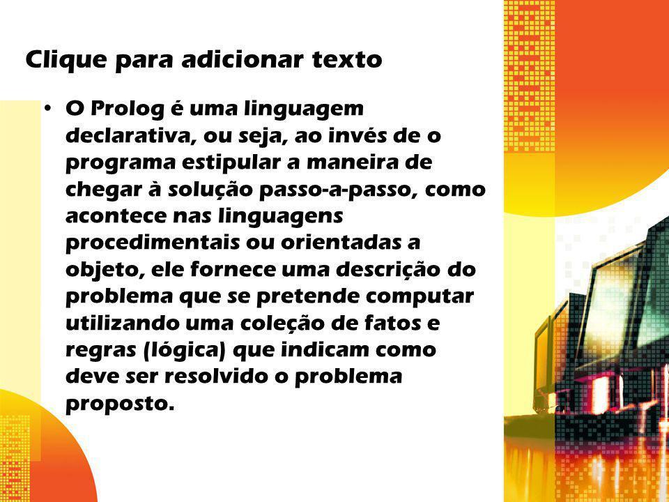 Clique para adicionar texto O Prolog é uma linguagem declarativa, ou seja, ao invés de o programa estipular a maneira de chegar à solução passo-a-pass