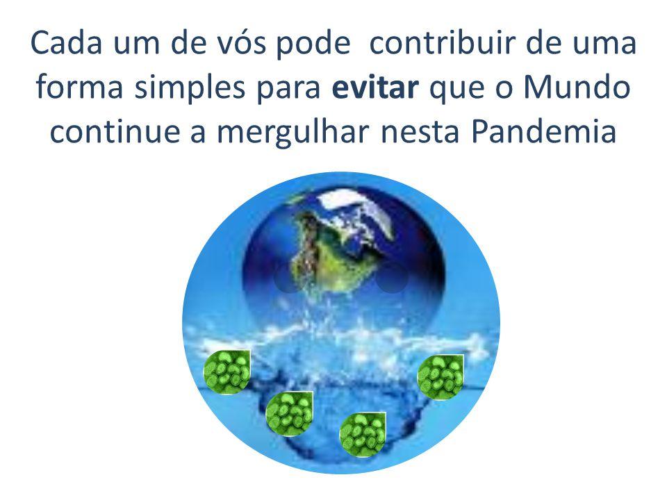 Cada um de vós pode contribuir de uma forma simples para evitar que o Mundo continue a mergulhar nesta Pandemia